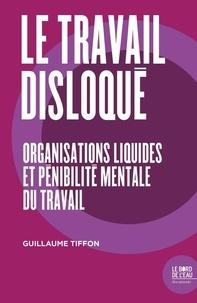 Guillaume Tiffon - Le travail disloqué - Organisations liquides et pénibilité mentale du travail.