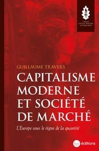 Guillaume Travers - Capitalisme moderne et société de marché - L'Europe sous le règne de la quantité.