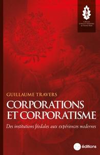 Guillaume Travers - Corporations et corporatisme - Des institutions féodales aux expériences modernes.