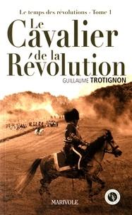 Guillaume Trotignon - Le temps des révolutions Tome 1 : Le cavalier de la Révolution.