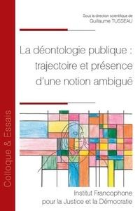 Guillaume Tusseau - La déontologie publique : trajectoire et présence d'une notion ambiguë.