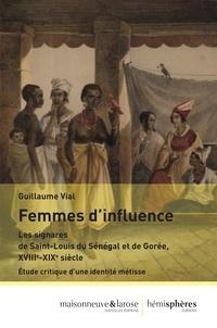 Guillaume Vial - Femmes d'influence - Les signares de Saint-Louis du Sénégal et de Gorée, XVIIIe-XIXe siècle - Etude critique d'une identitié métisse.