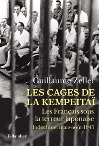Les Cages de la Kempeitaï- Les Français sous la terreur japonaise, Indochine, mars-août 1945 - Guillaume Zeller |