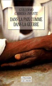 Guillermo Cabrera Infante - Dans la paix comme dans la guerre.
