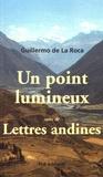 Guillermo de La Roca - Un point lumineux suivi de Lettres andines.