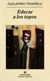 Guillermo Fadanelli - Educar a los topos.