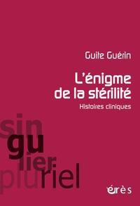 Guite Guérin - L'énigme de la stérilité - Histoires cliniques.