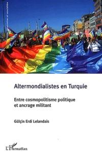 Gülçin Erdi Lelandais - Altermondialistes en Turquie - Entre cosmopolistisme politique et ancrage militant.