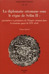 Günes Isiksel - La diplomatie ottomane sous le règne de Selîm II - Paramètres et périmètres de l'Empire ottoman dans le troisième quart du XVIe siècle.