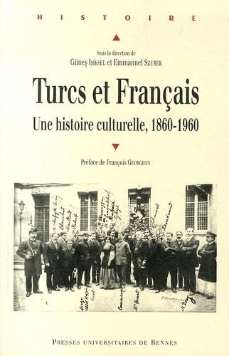 Günes Isiksel et Emmanuel Szurek - Turcs et Français - Une histoire culturelle, 1860-1960.