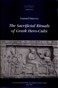 Gunnel Ekroth - The Sacrificial Rituals of Greek Hero-Cults in the Archaic to the Early Hellenistic Period.