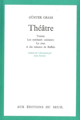 Günter Grass - Théâtre - Tonton ; Les méchants cuisiniers ; La crue ; A dix minutes de Buffalo.