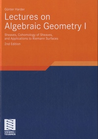 Günter Harder - Lectures on Algebraic Geometry - Volume 1 : Sheaves, Cohomology of Sheaves, and Applications to Riemann Surfaces.