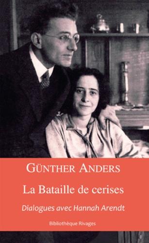 Günther Anders - La bataille des cerises - Dialogues avec Hannah Arendt, suivi d'un essai de Christian Dries.