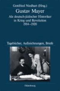 Gustav Mayer - Als deutsch-jüdischer Historiker in Krieg und Revolution 1914-1920. Tagebücher, Aufzeichnungen, Briefe.