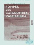 Gustave Bascle de Lagrèze et Albert Racinet - Pompéi, les catacombes, l'Alhambra - Étude, à l'aide des monuments, de la vie païenne à son déclin, de la vie chrétienne à son aurore, de la vie musulmane à son apogée.