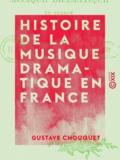 Gustave Chouquet - Histoire de la musique dramatique en France - Depuis ses origines jusqu'à nos jours.