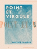 Gustave Claudin - Point et Virgule.