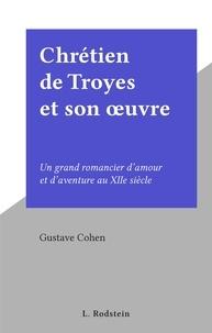 Gustave Cohen - Chrétien de Troyes et son œuvre - Un grand romancier d'amour et d'aventure au XIIe siècle.