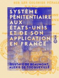 Gustave de Beaumont et Alexis de Tocqueville - Système pénitentiaire aux États-Unis et de son application en France - Suivi d'un Appendice sur les colonies pénales et de notes statistiques.