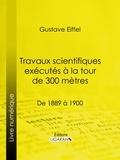 Gustave Eiffel et  Ligaran - Travaux scientifiques exécutés à la tour de 300 mètres - De 1889 à 1900.
