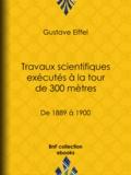 Gustave Eiffel - Travaux scientifiques exécutés à la tour de 300 mètres - De 1889 à 1900.