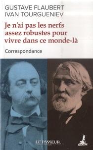 Gustave Flaubert et Ivan Tourgueniev - Je n'ai pas les nerfs assez robustes pour vivre dans ce monde-là - Correspondance.