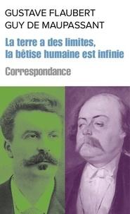 Gustave Flaubert et Guy de Maupassant - La terre a des limites, mais la bêtise humaine est infinie - Correspondance.