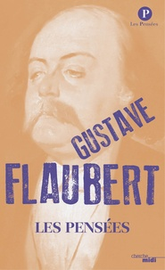 Gustave Flaubert - Les pensées - Suvi du Dictionnaire des idées reçues.