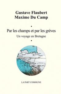 Gustave Flaubert et Maxime Du Camp - Par les champs et par les grèves - Un voyage en Bretagne.