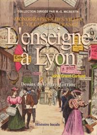 Gustave Girrane et John Grand-Carteret - L'enseigne à Lyon - Son histoire, sa philosophie, ses particularités, les boutiques, les maisons, la rue, la réclame commerciale.