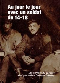 Gustave Groleau - Au jour le jour avec un soldat de 14-18 - Les carnets du sergent des grenadiers Gustave Groleau.