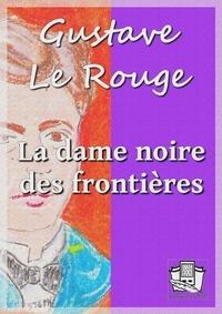 Gustave Le Rouge - La dame noire des frontières.