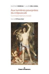Gustave Moreau et Julian Del Casal - Aux lumières pourprées du crépuscule - Correspondance croisée. Suivi de Mi Museo Ideal.