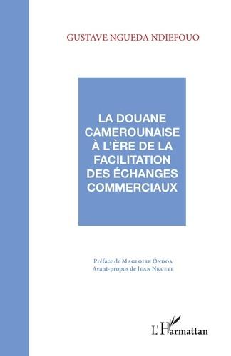 Gustave Ngueda Ndiefouo - La douane camerounaise à l'ère de la facilitation des échanges commerciaux.