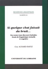 Guy Achard-Bayle - Si quelque chat faisait du bruit... - Des textes (aux discours) hybrides - Essais de linguistique textuelle et cognitive.