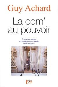 Guy Achard - La com' au pouvoir - Le nouveau langage des politiques et des médias enfin décrypté !.