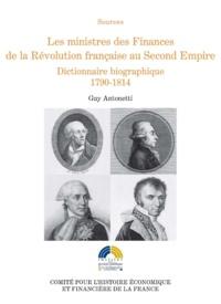 Guy Antonetti - Les ministres des Finances de la Révolution française au Second Empire - Tome 1 : Dictionnaire biographique 1790-1814.