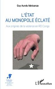 Guy Aundu Matsanza - L'état au monopole éclaté - Aux origines de la violence en RD Congo.
