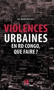 Guy Aundu Matsanza - Violences urbaines en RD Congo, que faire ?.