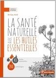 Guy Avril - La santé naturelle avec les huiles essentielles - 43 huiles essentielles, 200 pathologies.