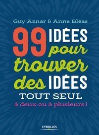 Guy Aznar et Anne Bléas - 99 idées pour trouver des idées tout seul, à deux ou à plusieurs !.