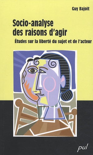 Guy Bajoit - Socio-analyse des raisons d'agir - Etudes sur la liberté du sujet et de l'acteur.