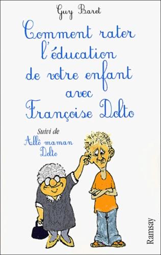 Guy Baret - Comment rater l'éducation de votre enfant avec Françoise Dolto suivi de Allô maman Dolto.