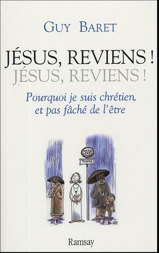 Guy Baret - Jésus, reviens ! - Pourquoi je suis chrétien, et pas fâché de l'être.