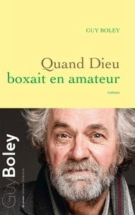 Guy Boley - Quand Dieu boxait en amateur - roman.