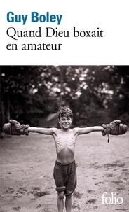 Guy Boley - Quand Dieu boxait en amateur.