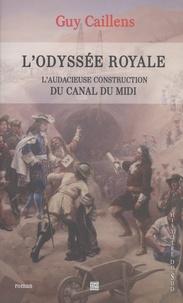 Guy Caillens - L'odyssée royale - L'audacieuse construction du Canal du Midi.