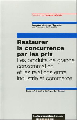 Guy Canivet - Restaurer la concurrence par les prix - Les produits de grande consommation et les relations entre industrie et commerce. 1 Cédérom