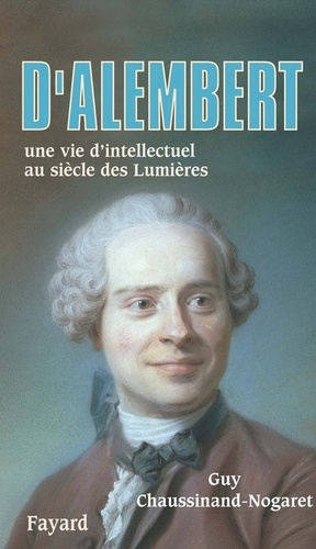 D'Alembert. Une vie d'intellectuel au siècle des Lumières